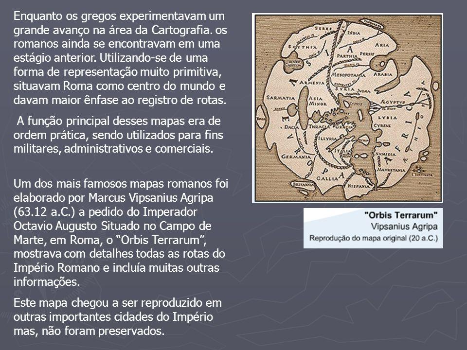 Enquanto os gregos experimentavam um grande avanço na área da Cartografia. os romanos ainda se encontravam em uma estágio anterior. Utilizando-se de uma forma de representação muito primitiva, situavam Roma como centro do mundo e davam maior ênfase ao registro de rotas.