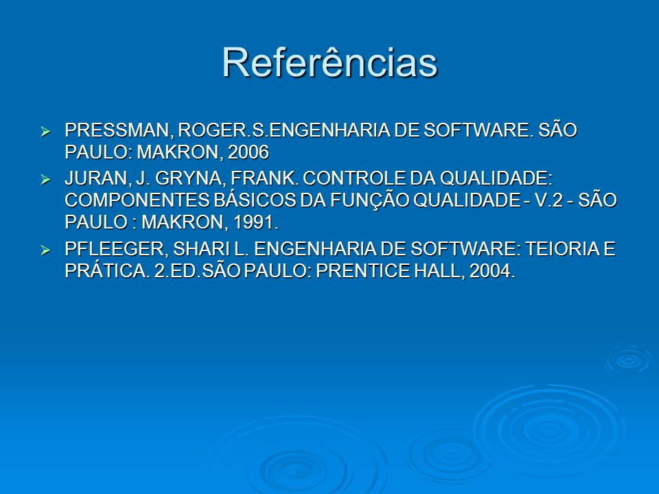 Referências PRESSMAN, ROGER.S.ENGENHARIA DE SOFTWARE. SÃO PAULO: MAKRON, 2006.