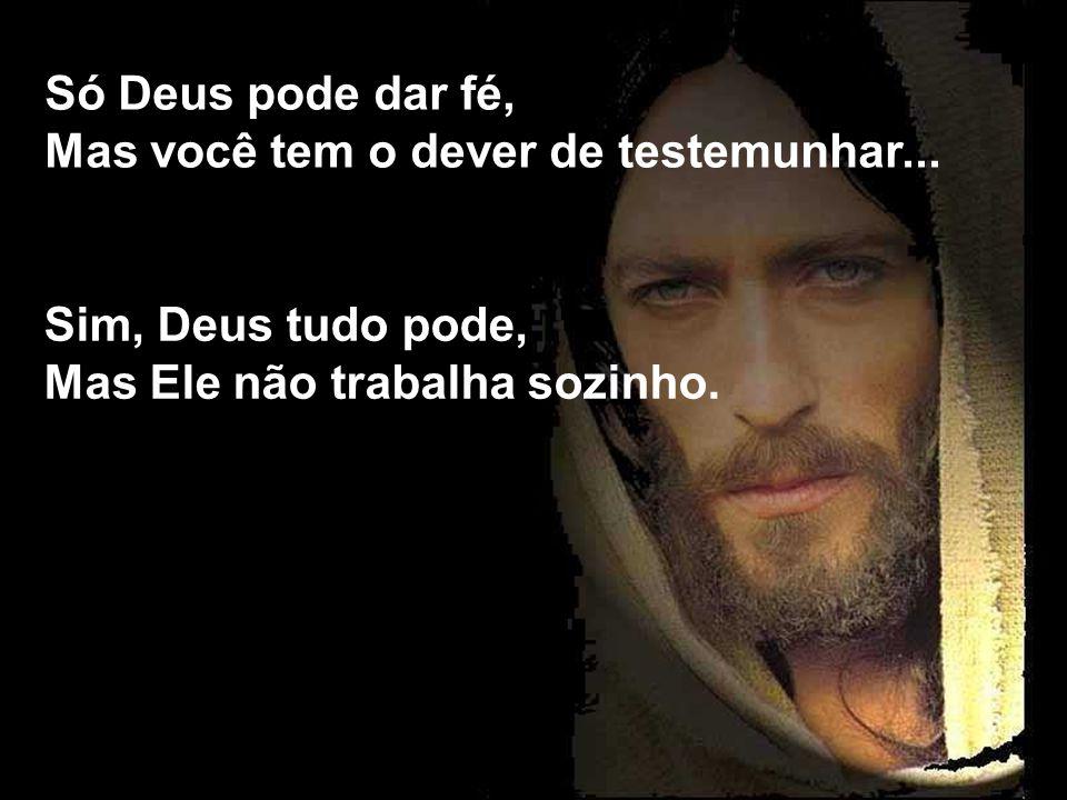 Só Deus pode dar fé, Mas você tem o dever de testemunhar...
