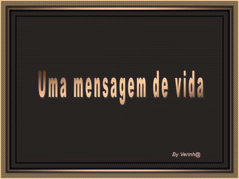 Uma mensagem de vida By Verinh@