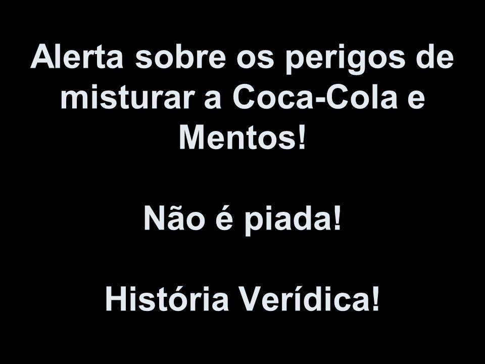 Alerta sobre os perigos de misturar a Coca-Cola e Mentos. Não é piada