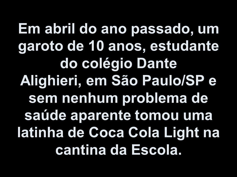 Em abril do ano passado, um garoto de 10 anos, estudante do colégio Dante Alighieri, em São Paulo/SP e sem nenhum problema de saúde aparente tomou uma latinha de Coca Cola Light na cantina da Escola.