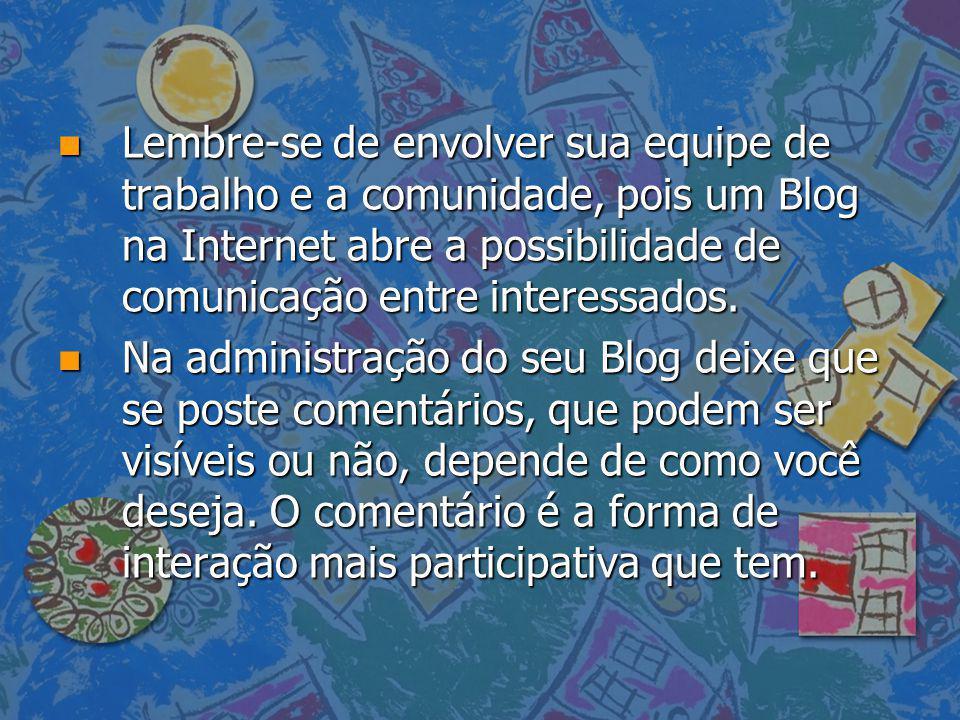 Lembre-se de envolver sua equipe de trabalho e a comunidade, pois um Blog na Internet abre a possibilidade de comunicação entre interessados.