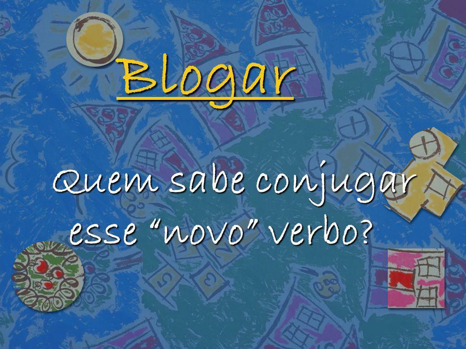 Blogar Quem sabe conjugar esse novo verbo