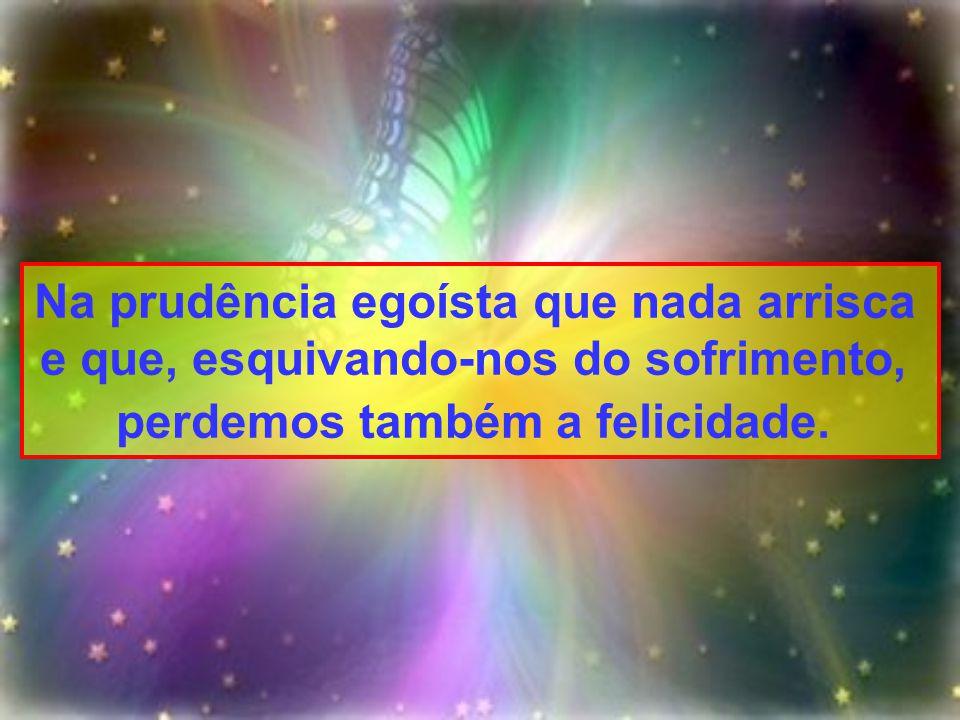 Na prudência egoísta que nada arrisca e que, esquivando-nos do sofrimento, perdemos também a felicidade.