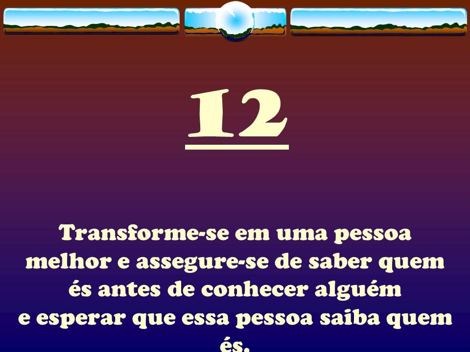 12 Transforme-se em uma pessoa melhor e assegure-se de saber quem és antes de conhecer alguém e esperar que essa pessoa saiba quem és.