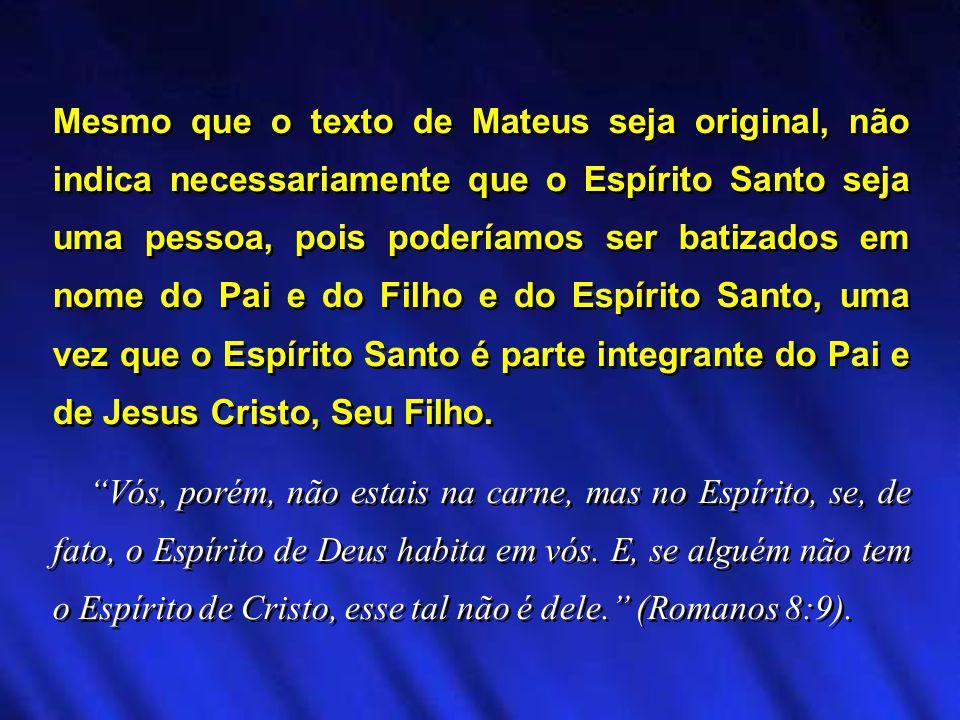 Mesmo que o texto de Mateus seja original, não indica necessariamente que o Espírito Santo seja uma pessoa, pois poderíamos ser batizados em nome do Pai e do Filho e do Espírito Santo, uma vez que o Espírito Santo é parte integrante do Pai e de Jesus Cristo, Seu Filho.