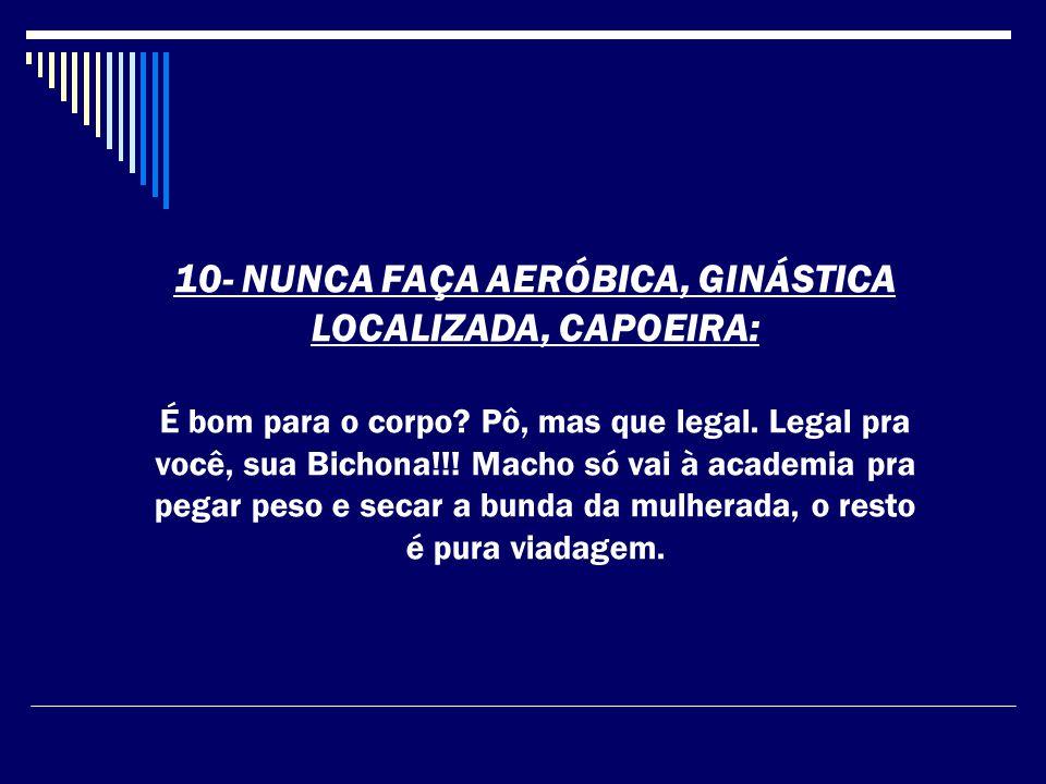 10- NUNCA FAÇA AERÓBICA, GINÁSTICA LOCALIZADA, CAPOEIRA: