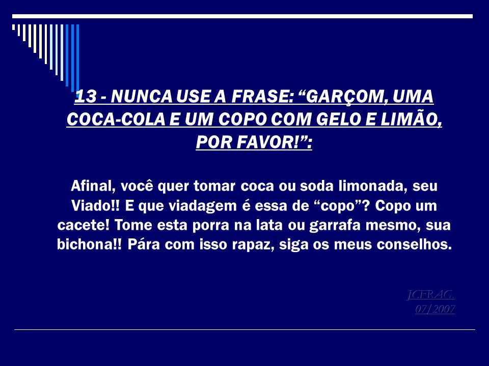 13 - NUNCA USE A FRASE: GARÇOM, UMA COCA-COLA E UM COPO COM GELO E LIMÃO, POR FAVOR! :