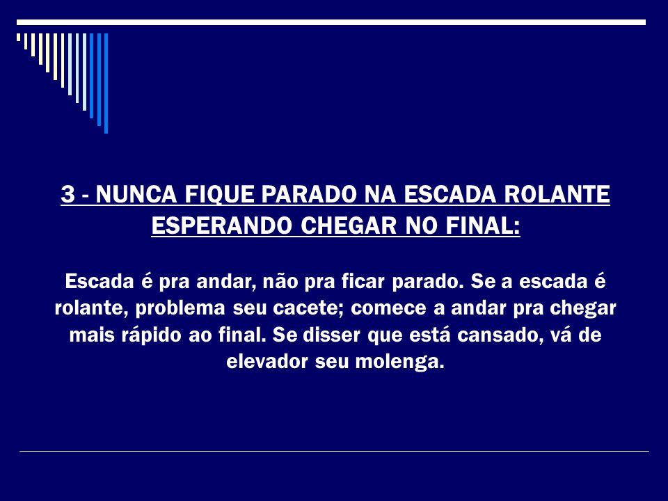 3 - NUNCA FIQUE PARADO NA ESCADA ROLANTE ESPERANDO CHEGAR NO FINAL: