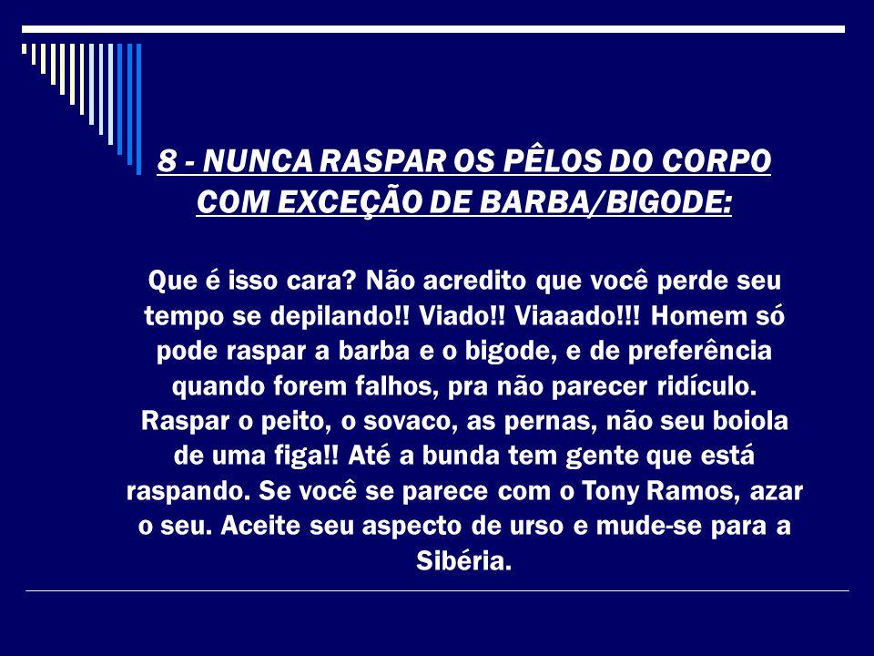 8 - NUNCA RASPAR OS PÊLOS DO CORPO COM EXCEÇÃO DE BARBA/BIGODE: