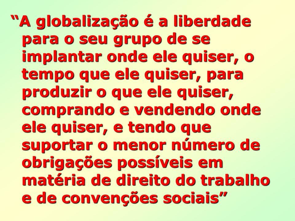 A globalização é a liberdade para o seu grupo de se implantar onde ele quiser, o tempo que ele quiser, para produzir o que ele quiser, comprando e vendendo onde ele quiser, e tendo que suportar o menor número de obrigações possíveis em matéria de direito do trabalho e de convenções sociais