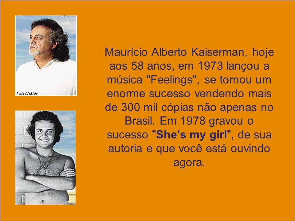 Maurício Alberto Kaiserman, hoje aos 58 anos, em 1973 lançou a música Feelings , se tornou um enorme sucesso vendendo mais de 300 mil cópias não apenas no Brasil.
