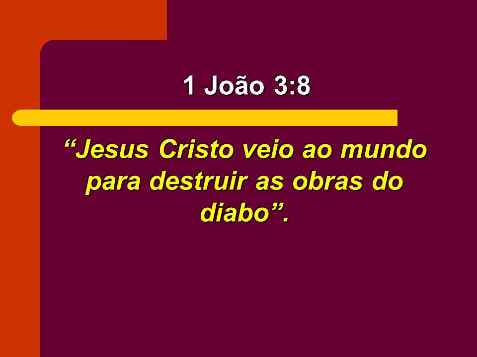 Jesus Cristo veio ao mundo para destruir as obras do diabo .