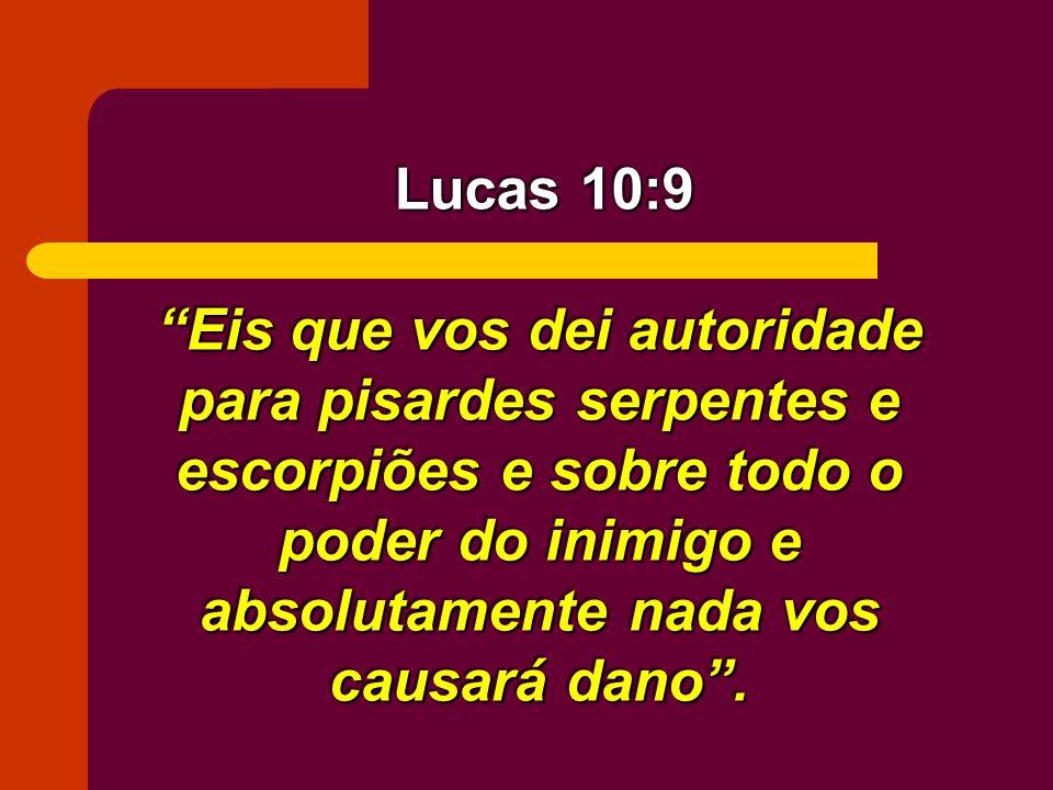 Lucas 10:9 Eis que vos dei autoridade para pisardes serpentes e escorpiões e sobre todo o poder do inimigo e absolutamente nada vos causará dano .