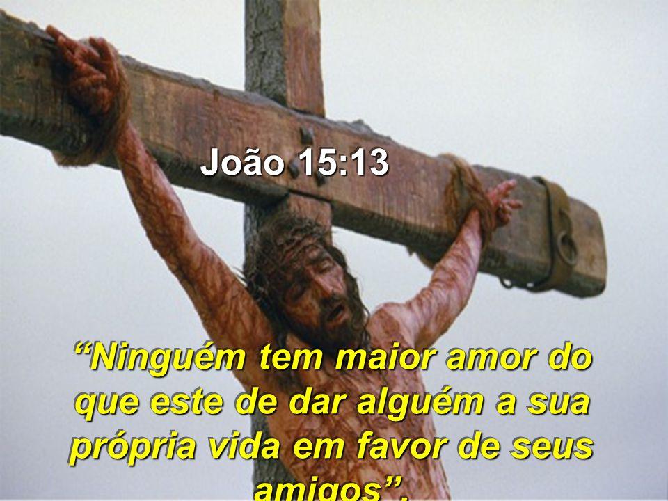 João 15:13 Ninguém tem maior amor do que este de dar alguém a sua própria vida em favor de seus amigos .