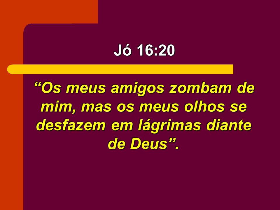 Jó 16:20 Os meus amigos zombam de mim, mas os meus olhos se desfazem em lágrimas diante de Deus .