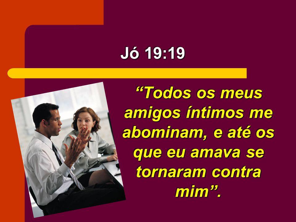 Jó 19:19 Todos os meus amigos íntimos me abominam, e até os que eu amava se tornaram contra mim .