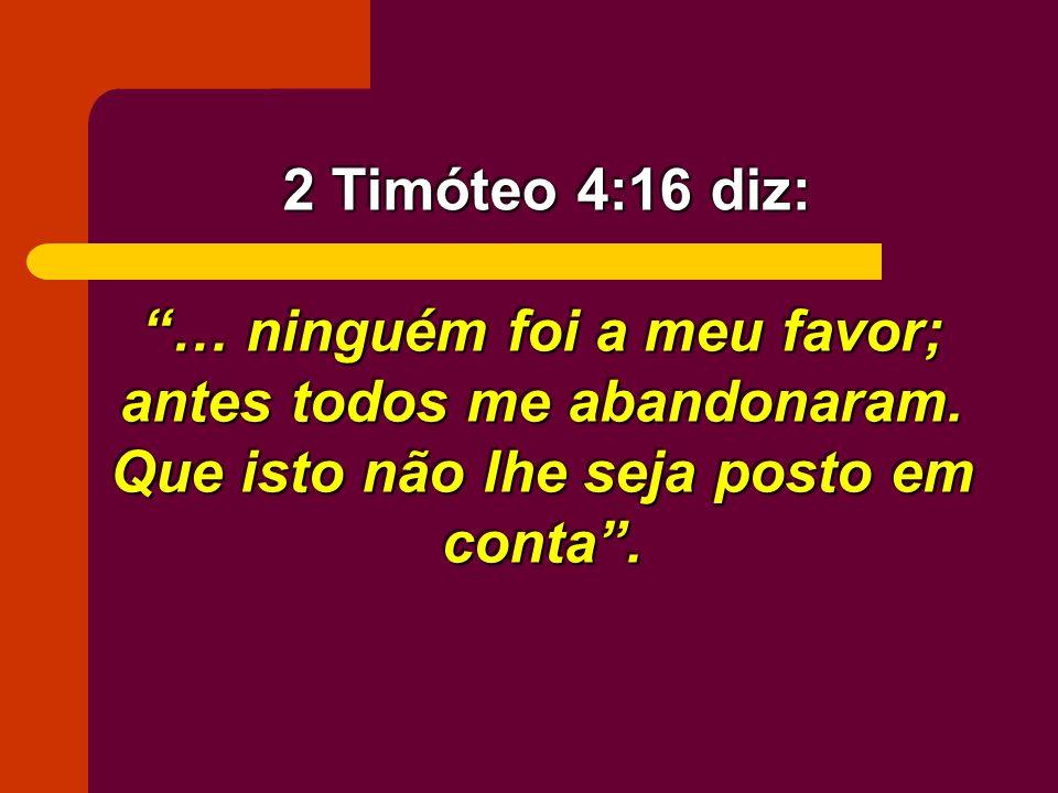 2 Timóteo 4:16 diz: … ninguém foi a meu favor; antes todos me abandonaram.