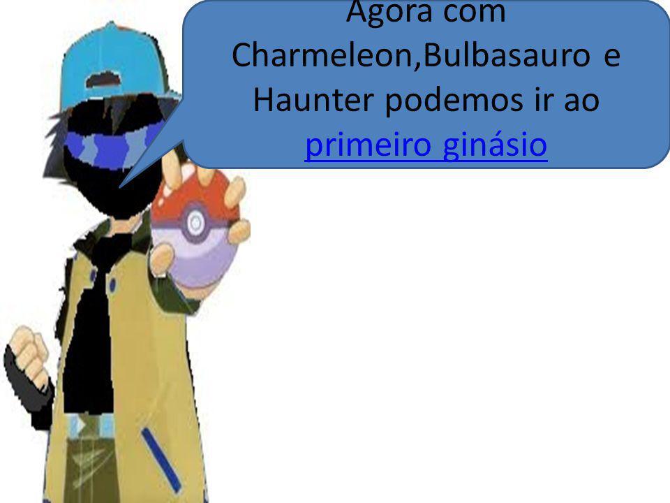 Agora com Charmeleon,Bulbasauro e Haunter podemos ir ao primeiro ginásio