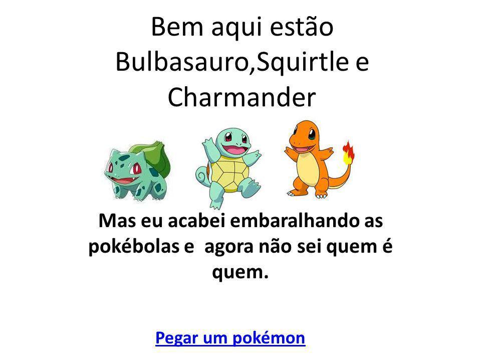 Bem aqui estão Bulbasauro,Squirtle e Charmander