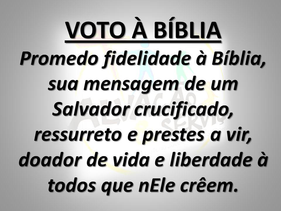 VOTO À BÍBLIA Promedo fidelidade à Bíblia, sua mensagem de um Salvador crucificado, ressurreto e prestes a vir, doador de vida e liberdade à todos que nEle crêem.