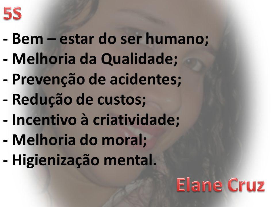 Elane Cruz 5S - Bem – estar do ser humano; - Melhoria da Qualidade;