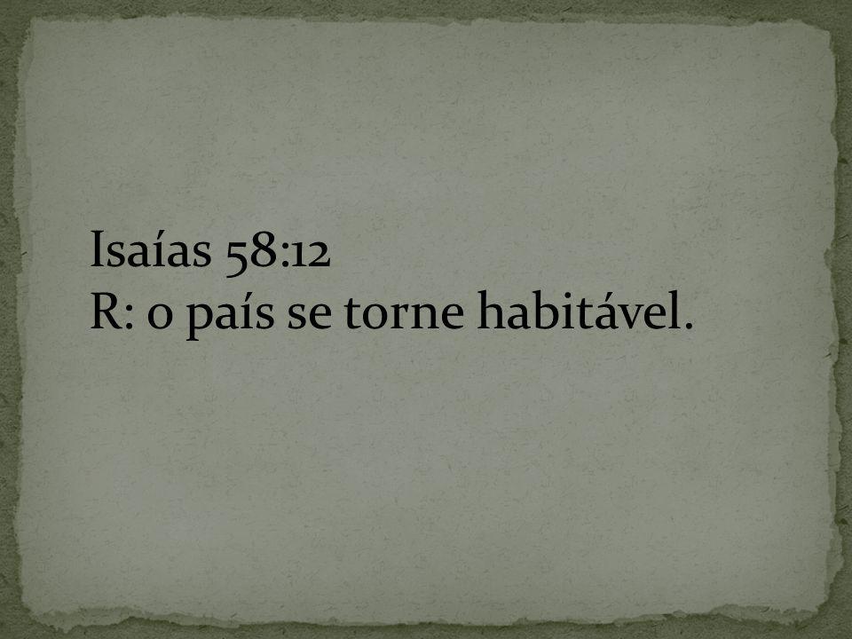 Isaías 58:12 R: o país se torne habitável.