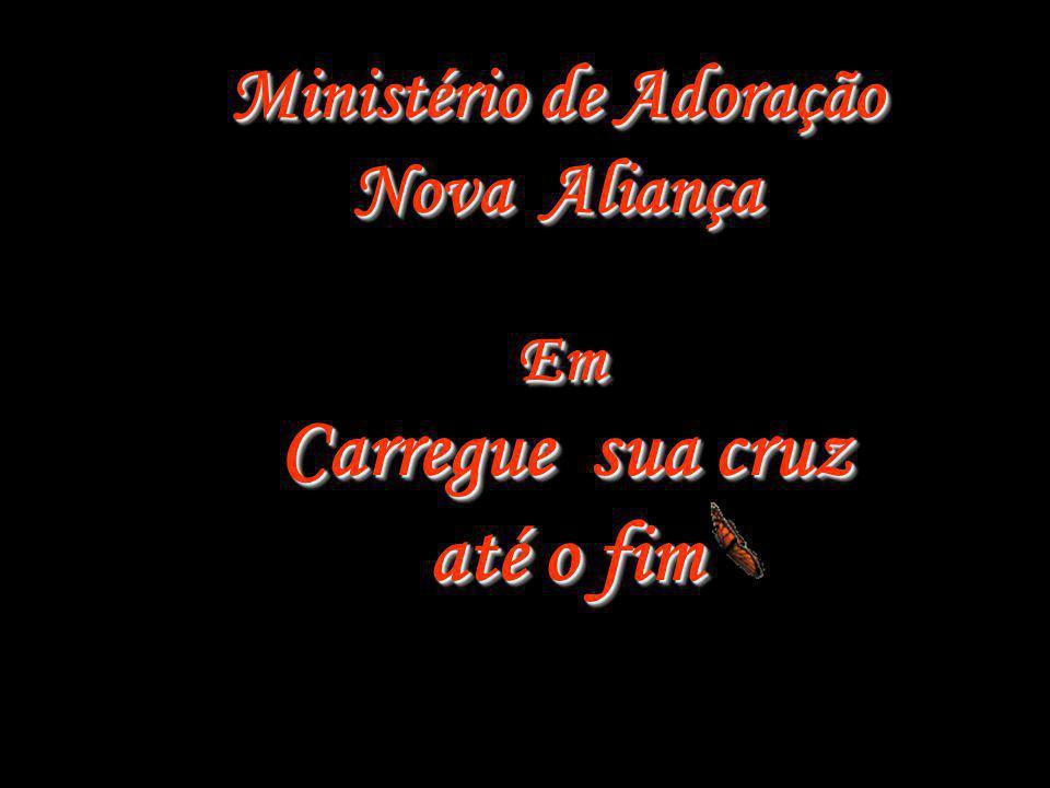 Ministério de Adoração Nova Aliança Carregue sua cruz até o fim