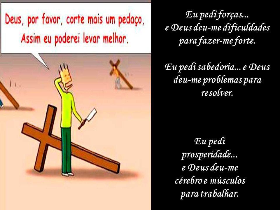 e Deus deu-me dificuldades para fazer-me forte.