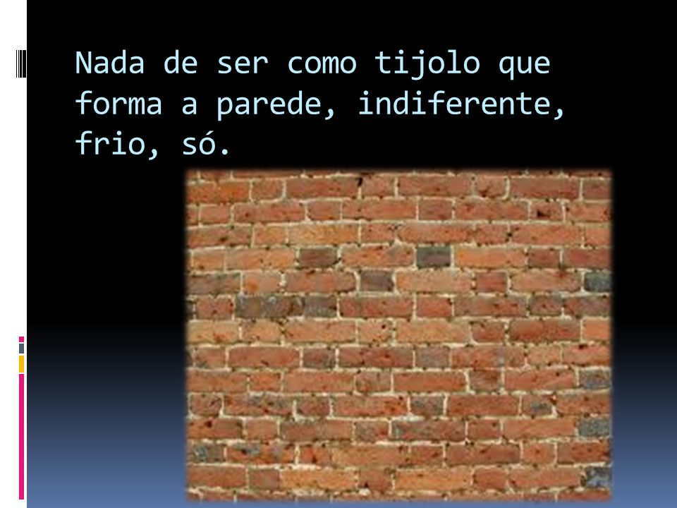 Nada de ser como tijolo que forma a parede, indiferente, frio, só.