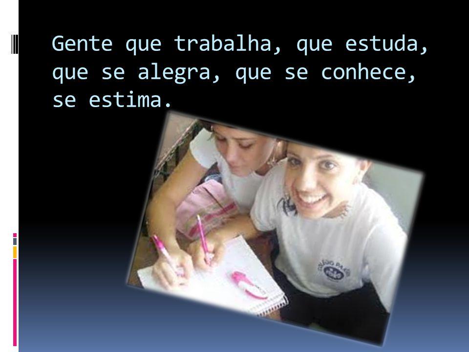 Gente que trabalha, que estuda, que se alegra, que se conhece, se estima.
