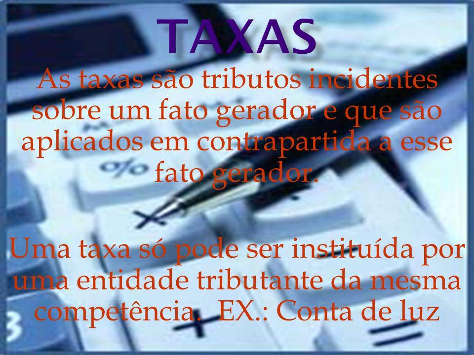 TAXAS As taxas são tributos incidentes sobre um fato gerador e que são aplicados em contrapartida a esse fato gerador.