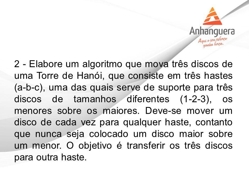 2 - Elabore um algoritmo que mova três discos de uma Torre de Hanói, que consiste em três hastes (a-b-c), uma das quais serve de suporte para três discos de tamanhos diferentes (1-2-3), os menores sobre os maiores.