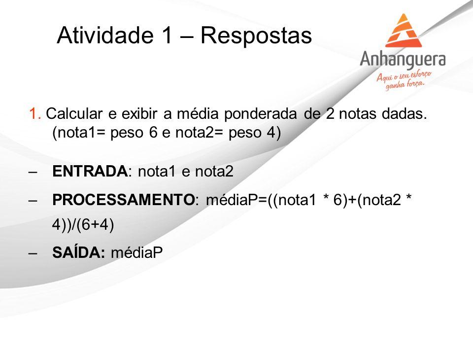 Atividade 1 – Respostas 1. Calcular e exibir a média ponderada de 2 notas dadas. (nota1= peso 6 e nota2= peso 4)