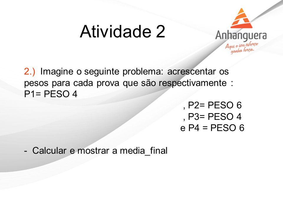 Atividade 2 2.) Imagine o seguinte problema: acrescentar os pesos para cada prova que são respectivamente : P1= PESO 4.
