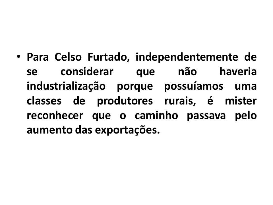 Para Celso Furtado, independentemente de se considerar que não haveria industrialização porque possuíamos uma classes de produtores rurais, é mister reconhecer que o caminho passava pelo aumento das exportações.