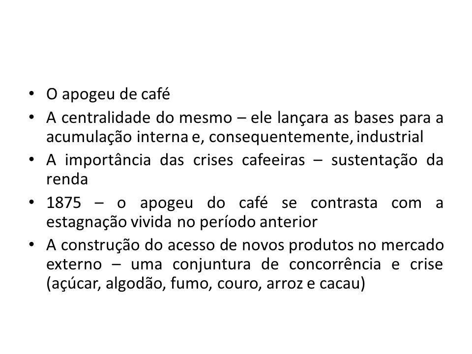 O apogeu de café A centralidade do mesmo – ele lançara as bases para a acumulação interna e, consequentemente, industrial.