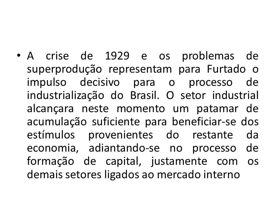 A crise de 1929 e os problemas de superprodução representam para Furtado o impulso decisivo para o processo de industrialização do Brasil.