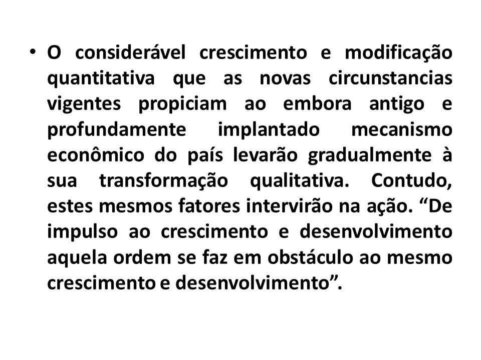 O considerável crescimento e modificação quantitativa que as novas circunstancias vigentes propiciam ao embora antigo e profundamente implantado mecanismo econômico do país levarão gradualmente à sua transformação qualitativa.