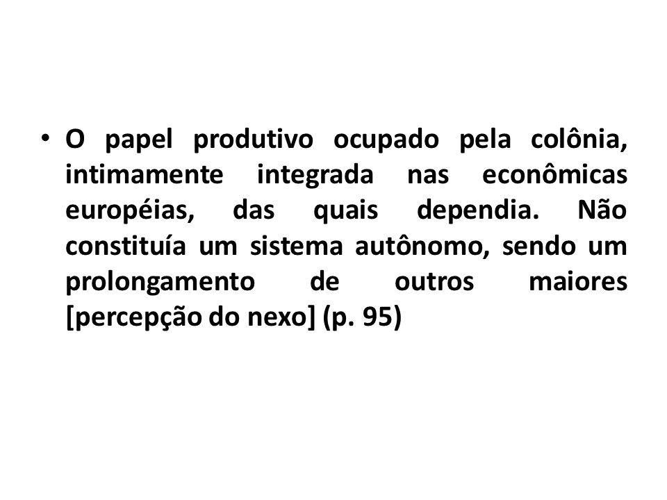 O papel produtivo ocupado pela colônia, intimamente integrada nas econômicas européias, das quais dependia.