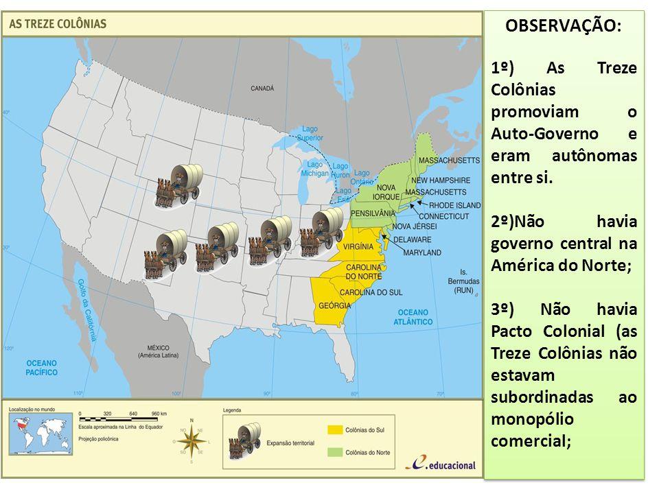 OBSERVAÇÃO: 1º) As Treze Colônias promoviam o Auto-Governo e eram autônomas entre si. 2º)Não havia governo central na América do Norte;