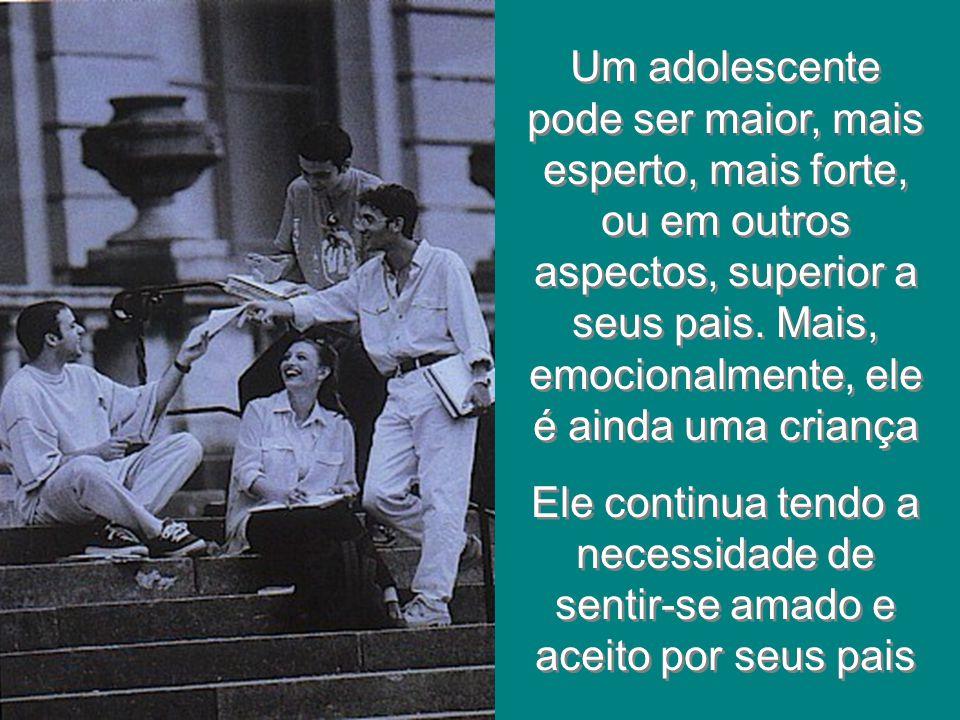Um adolescente pode ser maior, mais esperto, mais forte, ou em outros aspectos, superior a seus pais. Mais, emocionalmente, ele é ainda uma criança