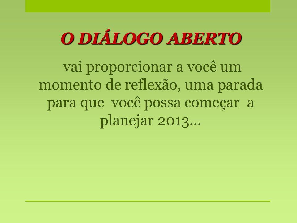 O DIÁLOGO ABERTO vai proporcionar a você um momento de reflexão, uma parada para que você possa começar a planejar 2013...