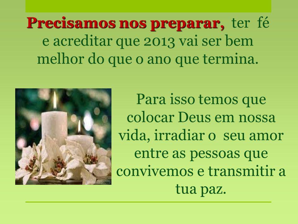 Precisamos nos preparar, ter fé e acreditar que 2013 vai ser bem melhor do que o ano que termina.