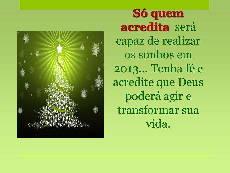 Só quem acredita será capaz de realizar os sonhos em 2013