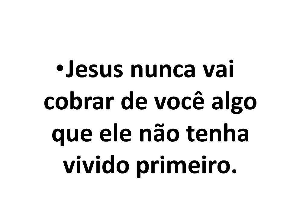 Jesus nunca vai cobrar de você algo que ele não tenha vivido primeiro.