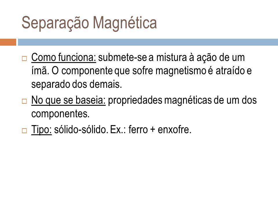 Separação Magnética Como funciona: submete-se a mistura à ação de um ímã. O componente que sofre magnetismo é atraído e separado dos demais.