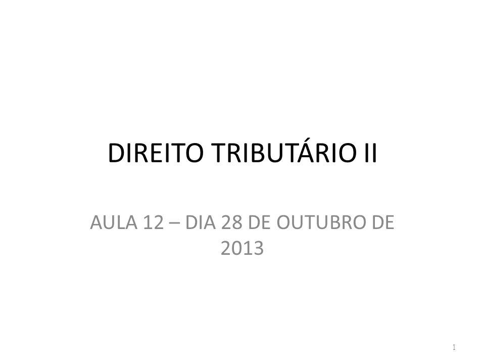 DIREITO TRIBUTÁRIO II AULA 12 – DIA 28 DE OUTUBRO DE 2013