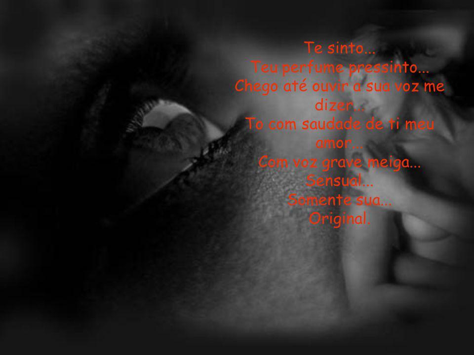 Teu perfume pressinto... Chego até ouvir a sua voz me dizer...